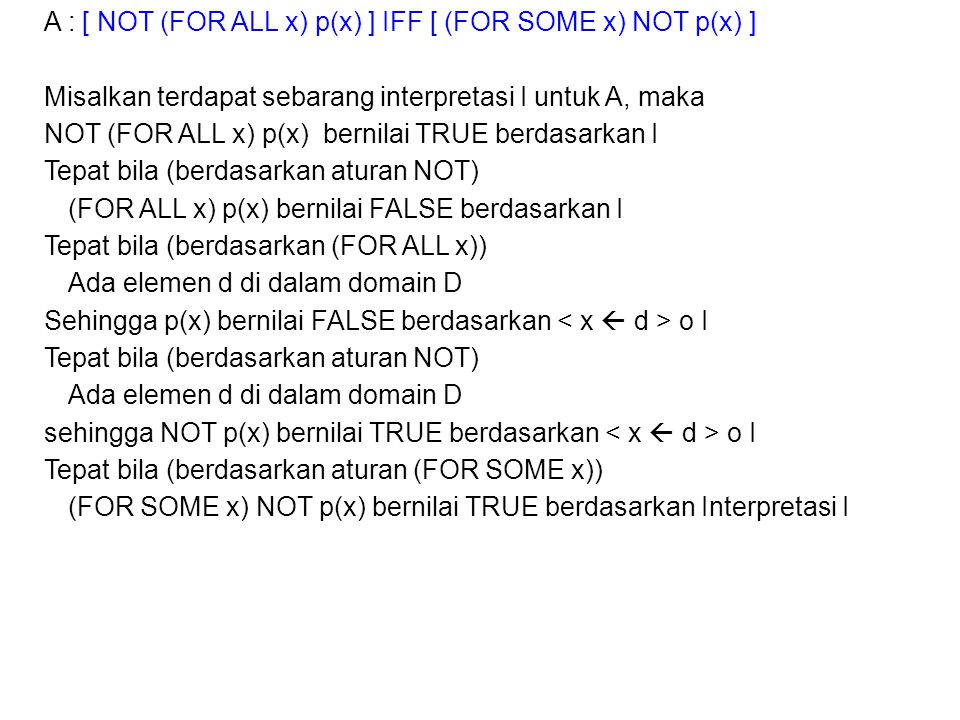 A : [ NOT (FOR ALL x) p(x) ] IFF [ (FOR SOME x) NOT p(x) ] Misalkan terdapat sebarang interpretasi I untuk A, maka NOT (FOR ALL x) p(x) bernilai TRUE berdasarkan I Tepat bila (berdasarkan aturan NOT) (FOR ALL x) p(x) bernilai FALSE berdasarkan I Tepat bila (berdasarkan (FOR ALL x)) Ada elemen d di dalam domain D Sehingga p(x) bernilai FALSE berdasarkan < x  d > o I sehingga NOT p(x) bernilai TRUE berdasarkan < x  d > o I Tepat bila (berdasarkan aturan (FOR SOME x)) (FOR SOME x) NOT p(x) bernilai TRUE berdasarkan Interpretasi I